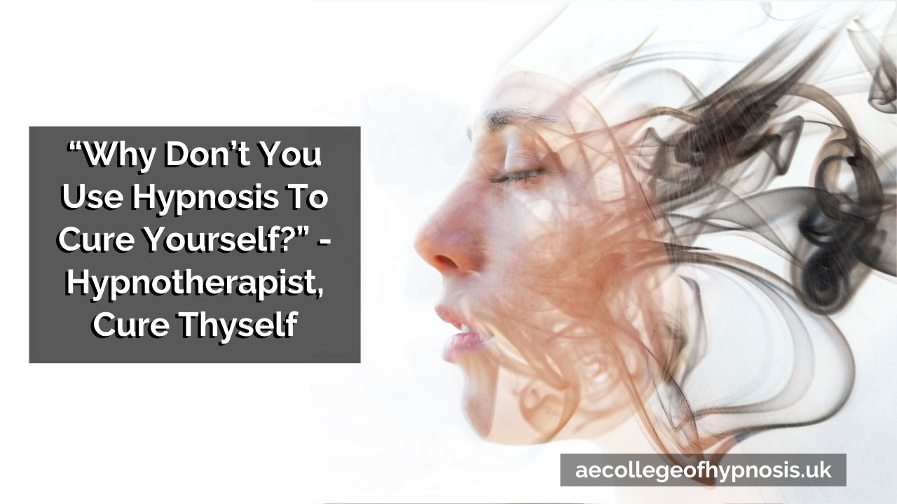 """Why Don't You Use Hypnosis To Cure Yourself?"" – Hypnotherapist, Cure Thyself"