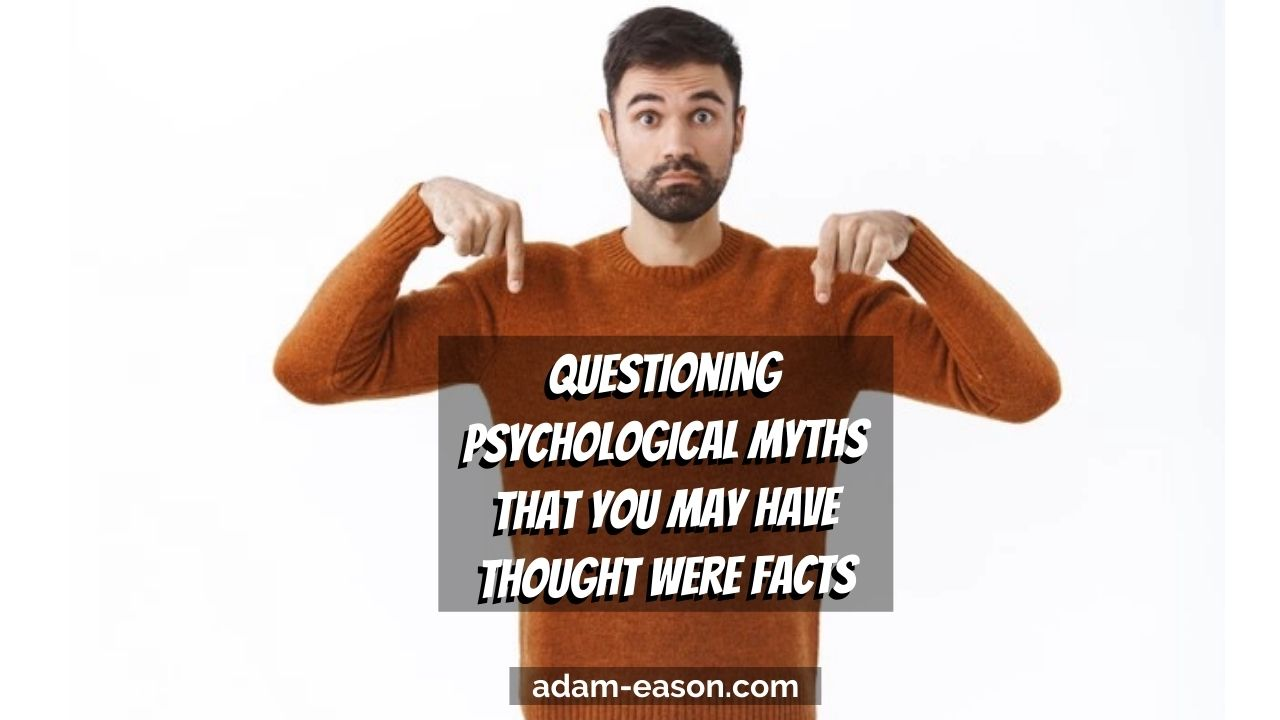 Video : Questioning Psychological Myths That You May Have Thought Were Facts